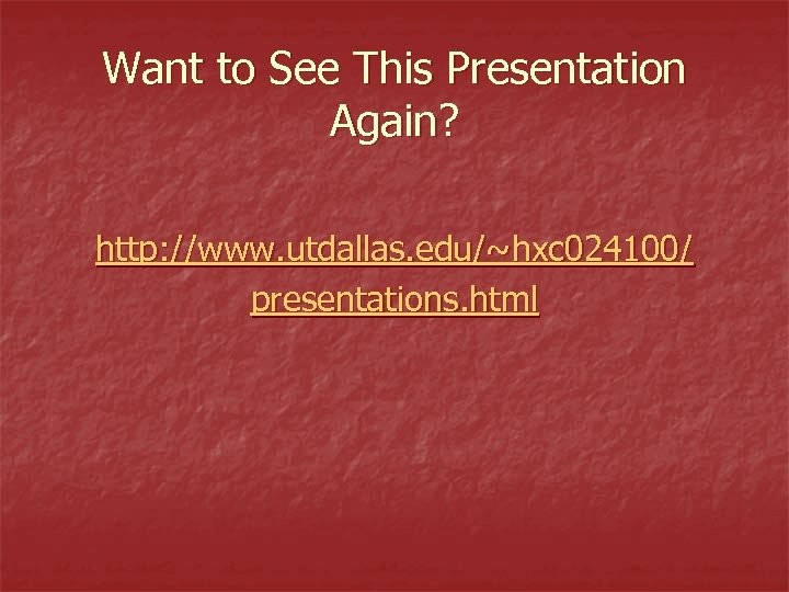 Want to See This Presentation Again? http: //www. utdallas. edu/~hxc 024100/ presentations. html