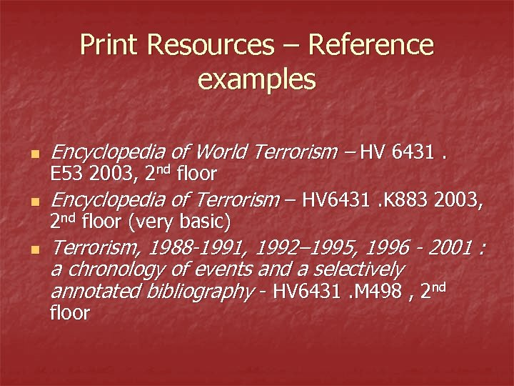 Print Resources – Reference examples n Encyclopedia of World Terrorism – HV 6431. n