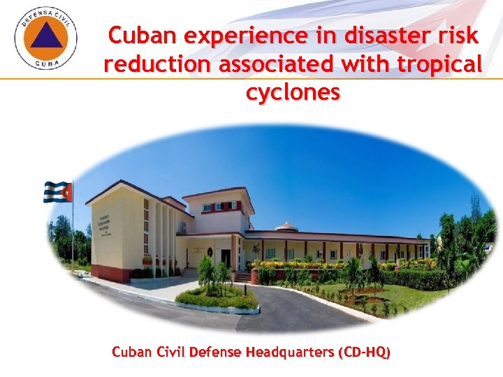 Cuban experience in disaster risk reduction associated with tropical cyclones Cuban Civil Defense Headquarters