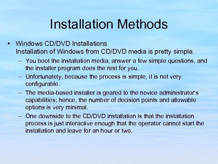 Installation Methods • Windows CD/DVD Installations Installation of Windows from CD/DVD media is pretty