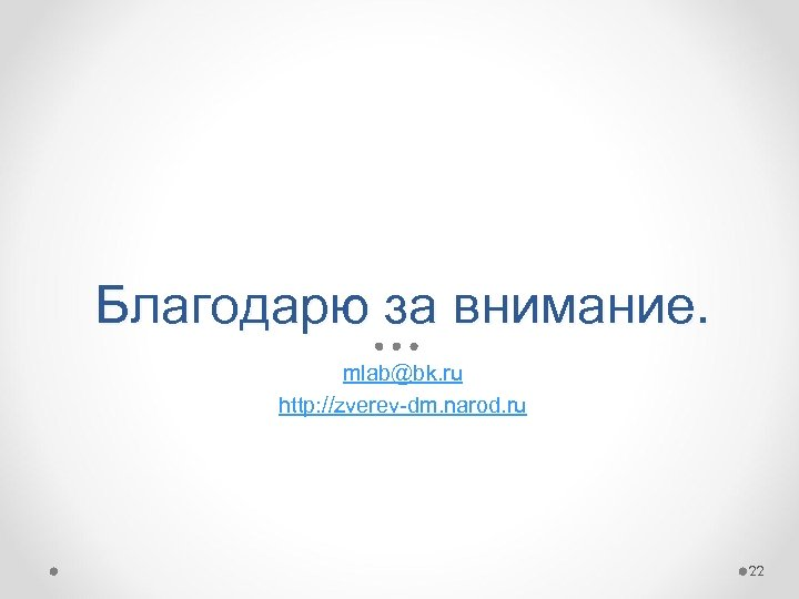 Благодарю за внимание. mlab@bk. ru http: //zverev-dm. narod. ru 22