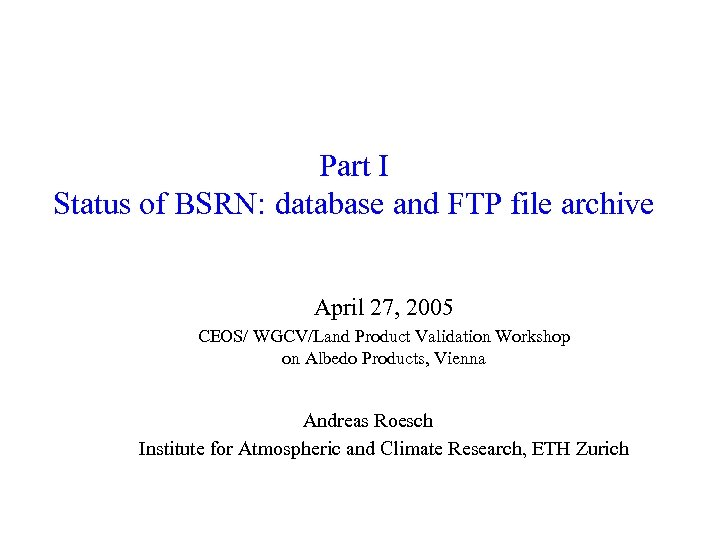 Part I Status of BSRN: database and FTP file archive April 27, 2005 CEOS/