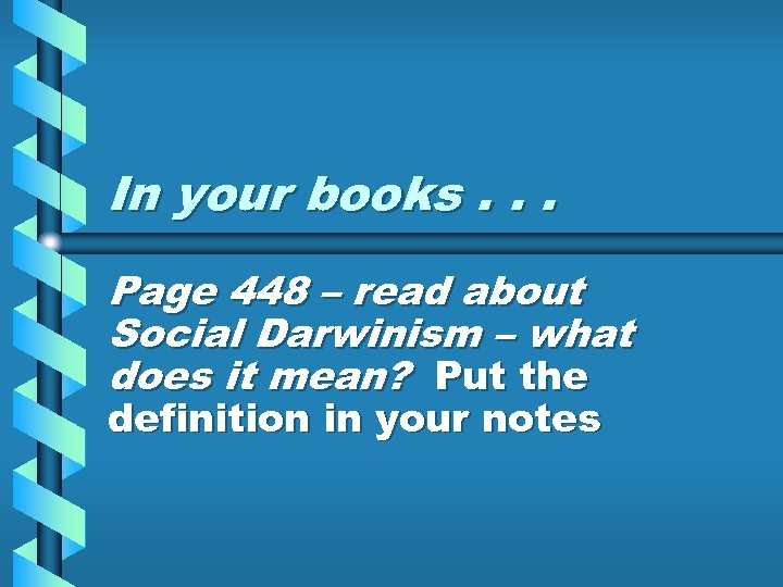 In your books. . . Page 448 – read about Social Darwinism – what