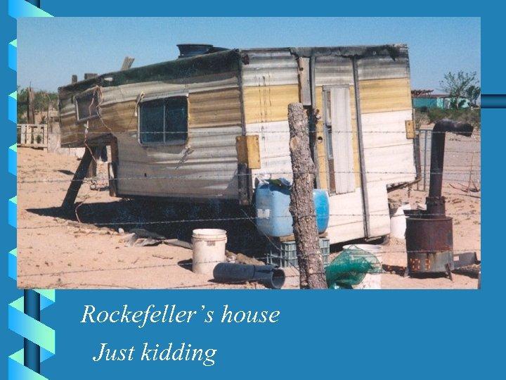 Rockefeller's house Just kidding