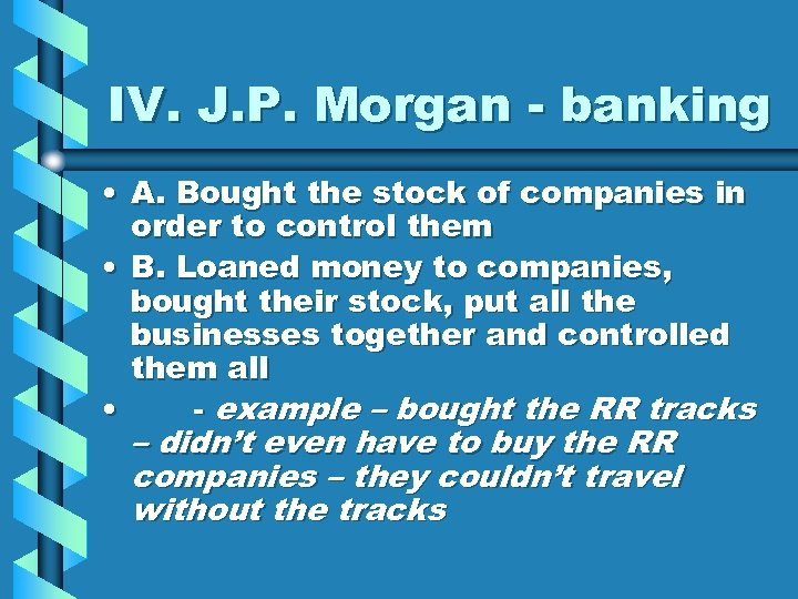 IV. J. P. Morgan - banking • A. Bought the stock of companies in