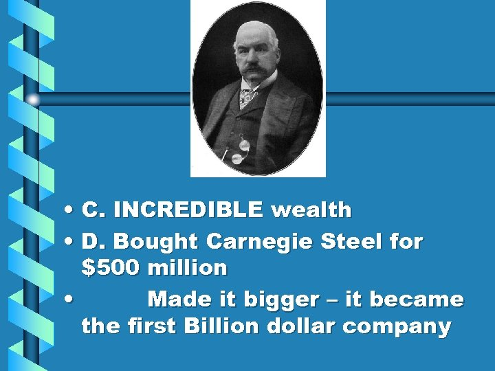 • C. INCREDIBLE wealth • D. Bought Carnegie Steel for $500 million •