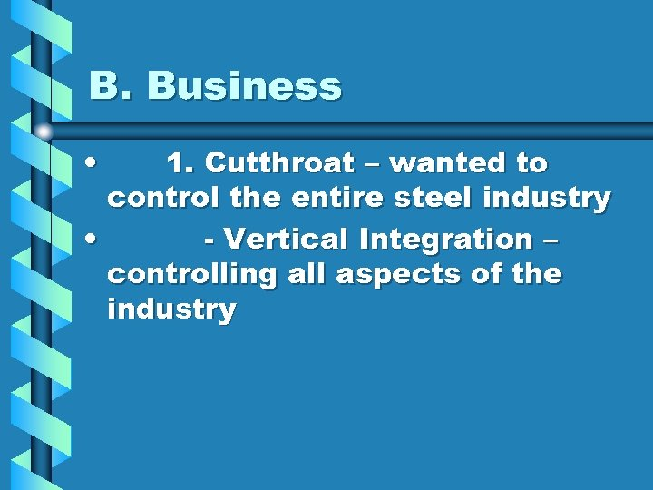 B. Business • 1. Cutthroat – wanted to control the entire steel industry •