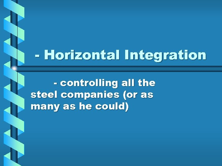 - Horizontal Integration - controlling all the steel companies (or as many as he