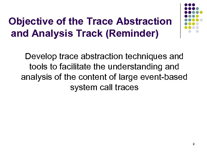 Objective of the Trace Abstraction and Analysis Track (Reminder) Develop trace abstraction techniques and