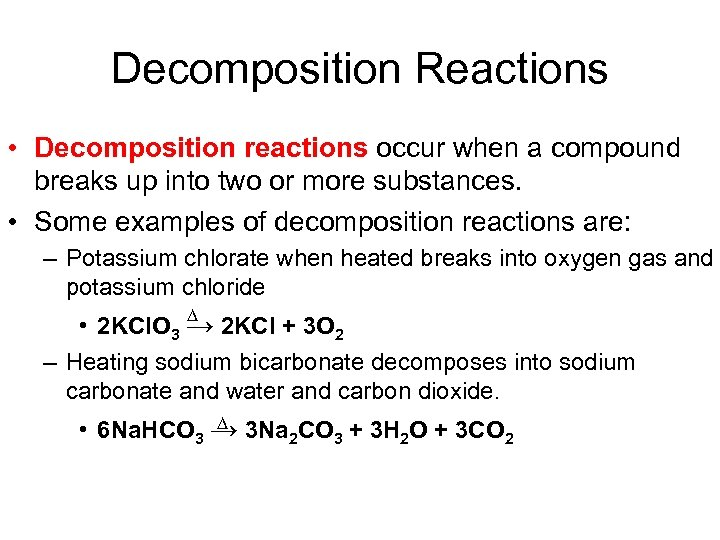 Decomposition Reactions • Decomposition reactions occur when a compound breaks up into two or