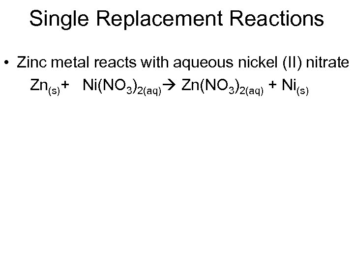 Single Replacement Reactions • Zinc metal reacts with aqueous nickel (II) nitrate Zn(s)+ Ni(NO