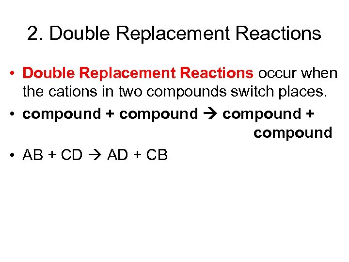 2. Double Replacement Reactions • Double Replacement Reactions occur when the cations in two