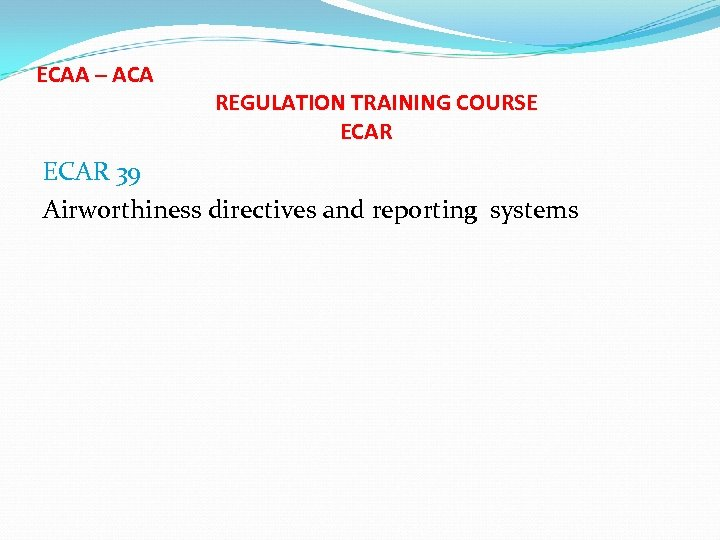 ECAA – ACA REGULATION TRAINING COURSE ECAR 39 Airworthiness directives and reporting systems