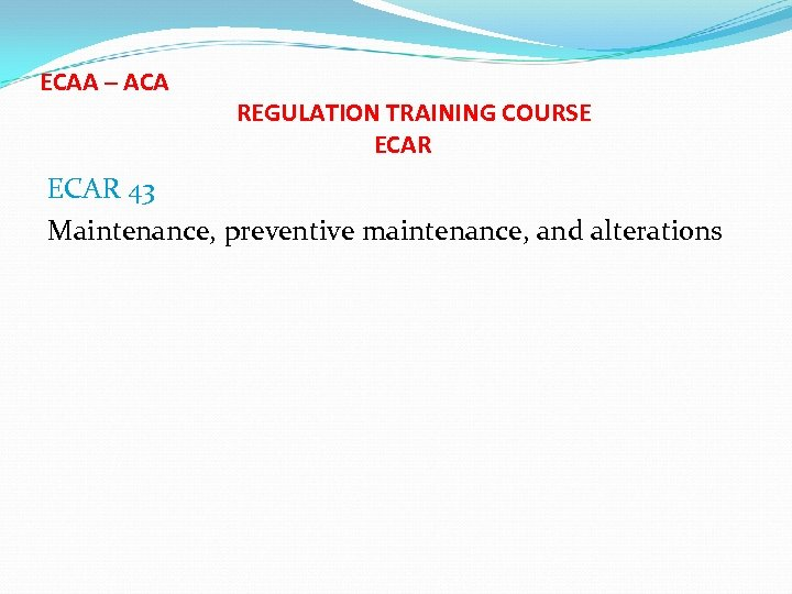 ECAA – ACA REGULATION TRAINING COURSE ECAR 43 Maintenance, preventive maintenance, and alterations