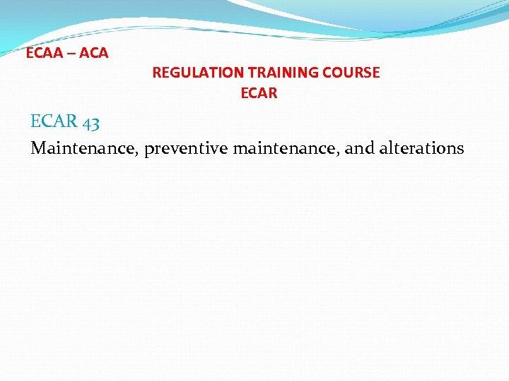 ECAA – ACA REGULATION TRAINING COURSE ECAR 43 Maintenance, preventive maintenance, and alterations