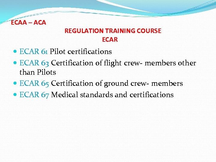ECAA – ACA REGULATION TRAINING COURSE ECAR 61 Pilot certifications ECAR 63 Certification of