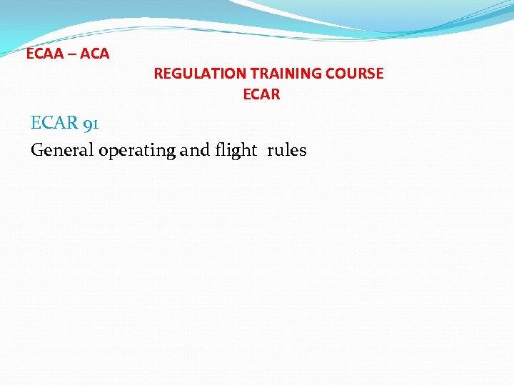 ECAA – ACA REGULATION TRAINING COURSE ECAR 91 General operating and flight rules