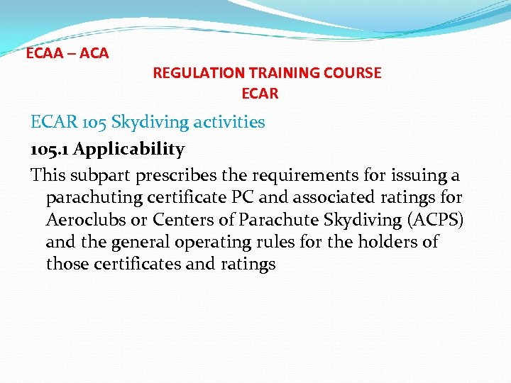 ECAA – ACA REGULATION TRAINING COURSE ECAR 105 Skydiving activities 105. 1 Applicability This