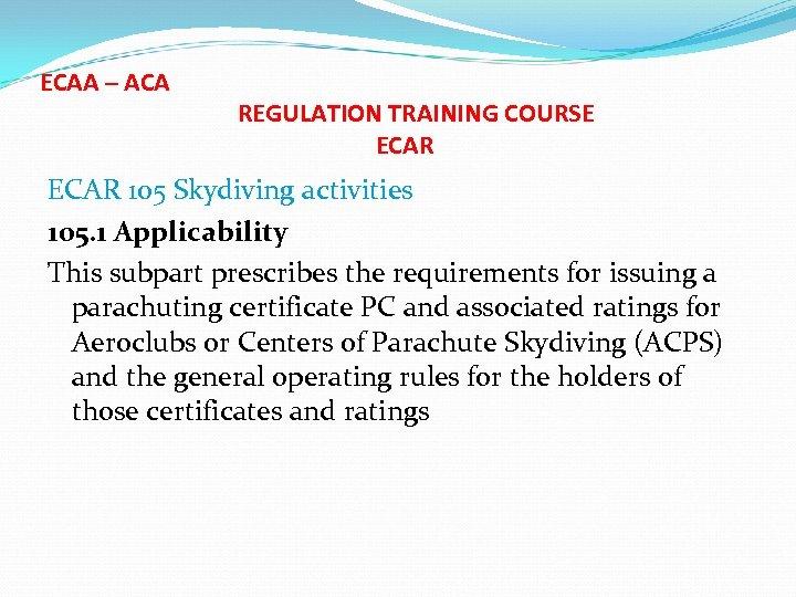 ECAA – ACA REGULATION TRAINING COURSE ECAR 105 Skydiving activities 105. 1 Applicability This