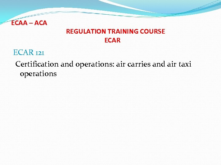 ECAA – ACA REGULATION TRAINING COURSE ECAR 121 Certification and operations: air carries and