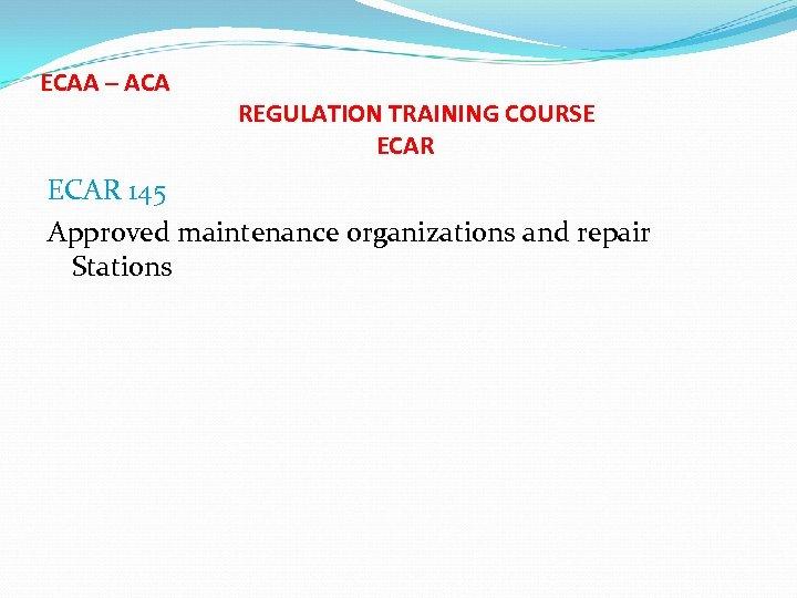 ECAA – ACA REGULATION TRAINING COURSE ECAR 145 Approved maintenance organizations and repair Stations