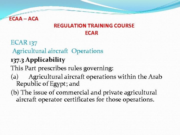 ECAA – ACA REGULATION TRAINING COURSE ECAR 137 Agricultural aircraft Operations 137. 3 Applicability