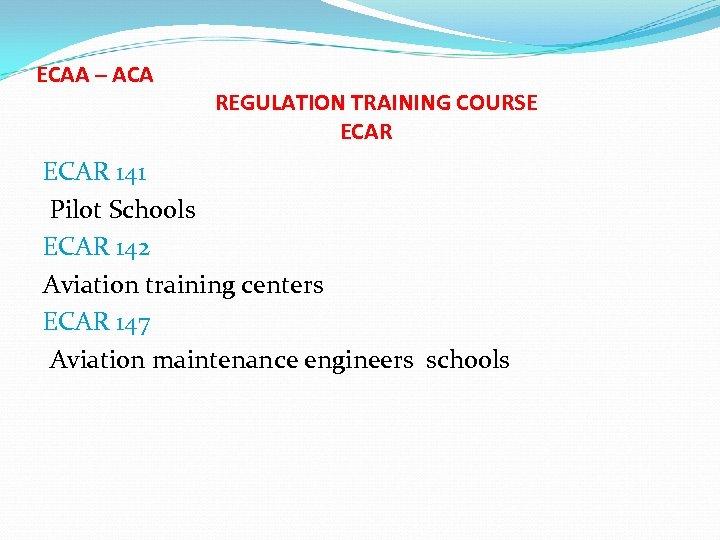 ECAA – ACA REGULATION TRAINING COURSE ECAR 141 Pilot Schools ECAR 142 Aviation training