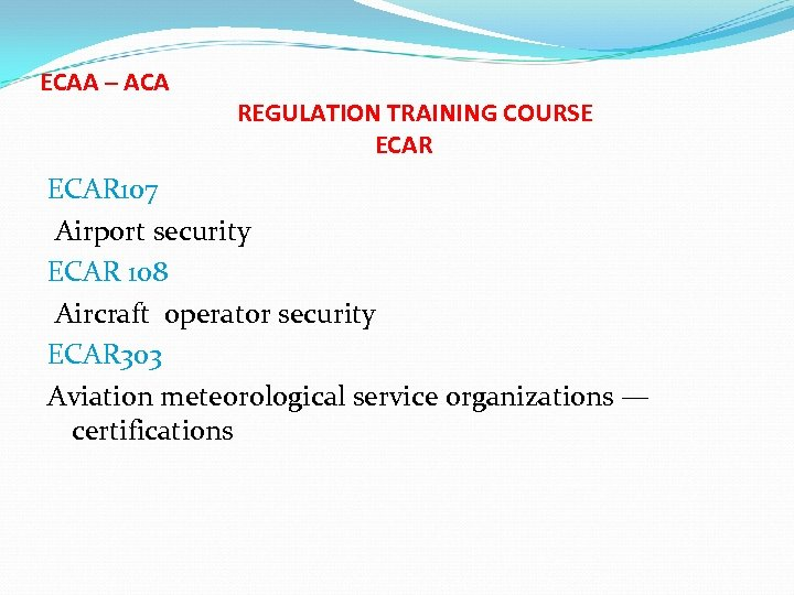 ECAA – ACA REGULATION TRAINING COURSE ECAR 107 Airport security ECAR 108 Aircraft operator
