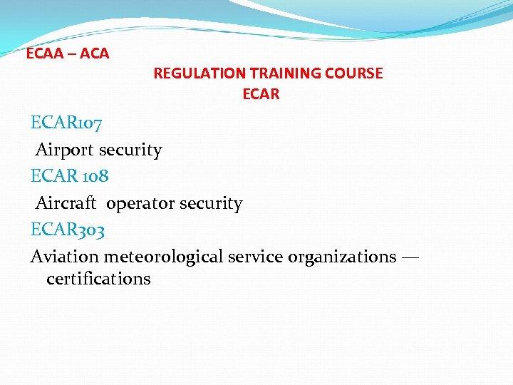 ECAA – ACA REGULATION TRAINING COURSE ECAR 107 Airport security ECAR 108 Aircraft operator