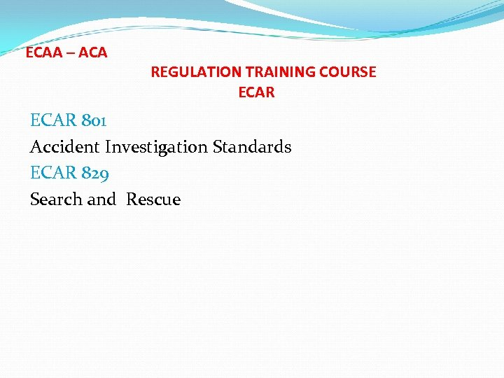 ECAA – ACA REGULATION TRAINING COURSE ECAR 801 Accident Investigation Standards ECAR 829 Search