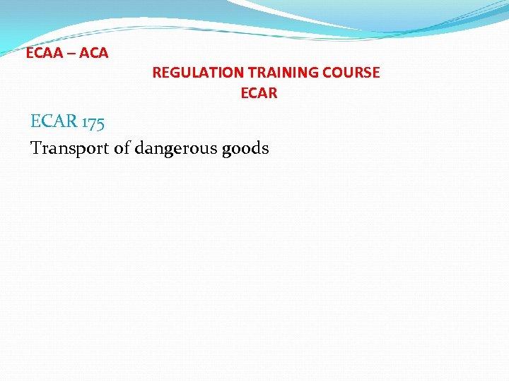 ECAA – ACA REGULATION TRAINING COURSE ECAR 175 Transport of dangerous goods