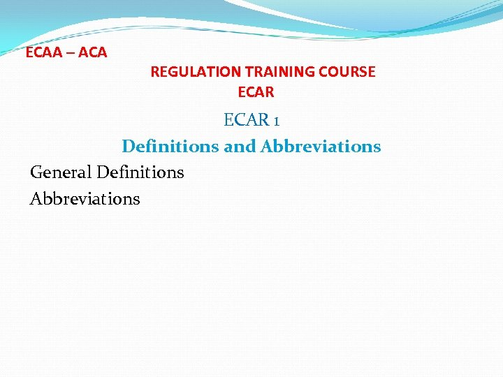 ECAA – ACA REGULATION TRAINING COURSE ECAR 1 Definitions and Abbreviations General Definitions Abbreviations