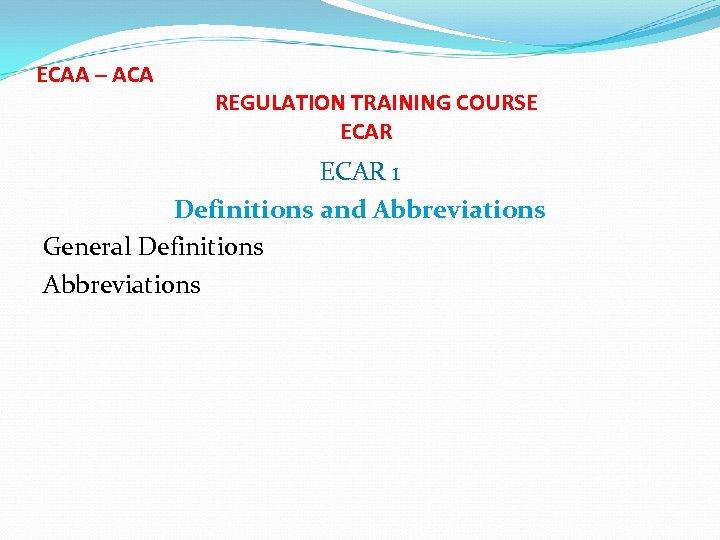 ECAA – ACA REGULATION TRAINING COURSE ECAR 1 Definitions and Abbreviations General Definitions Abbreviations