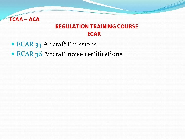 ECAA – ACA REGULATION TRAINING COURSE ECAR 34 Aircraft Emissions ECAR 36 Aircraft noise