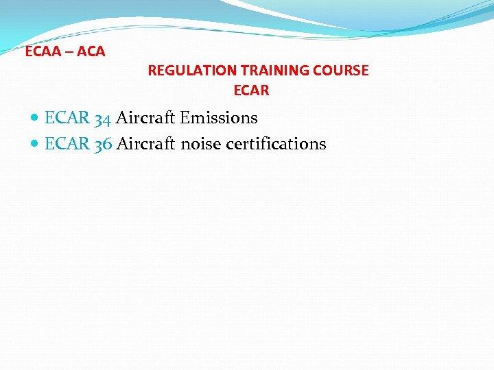ECAA – ACA REGULATION TRAINING COURSE ECAR 34 Aircraft Emissions ECAR 36 Aircraft noise