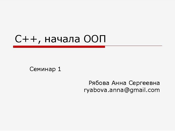 С++, начала ООП Семинар 1 Рябова Анна Сергеевна ryabova. anna@gmail. com