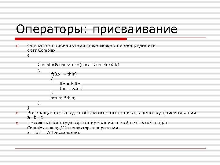 Операторы: присваивание o Оператор присваивания тоже можно переопределить class Complex { … Complex& operator=(const
