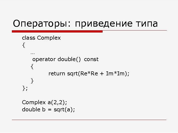 Операторы: приведение типа class Complex { … operator double() const { return sqrt(Re*Re +