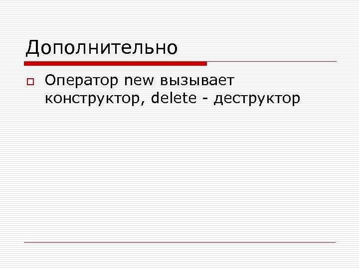 Дополнительно o Оператор new вызывает конструктор, delete - деструктор