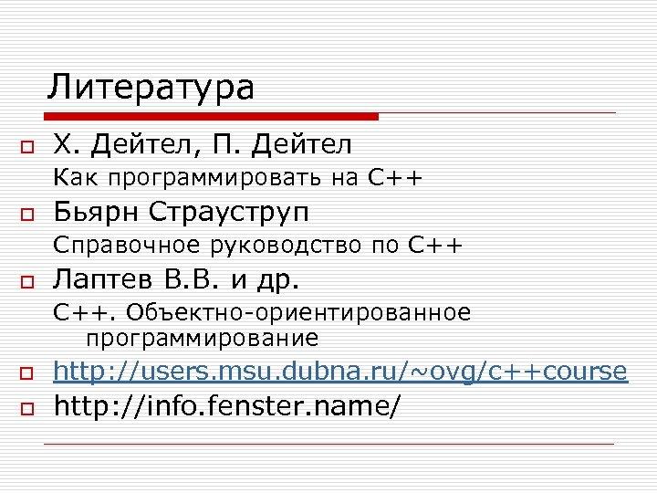 Литература o Х. Дейтел, П. Дейтел Как программировать на C++ o Бьярн Страуструп Справочное