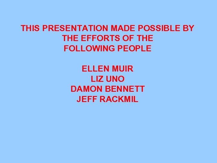THIS PRESENTATION MADE POSSIBLE BY THE EFFORTS OF THE FOLLOWING PEOPLE ELLEN MUIR LIZ