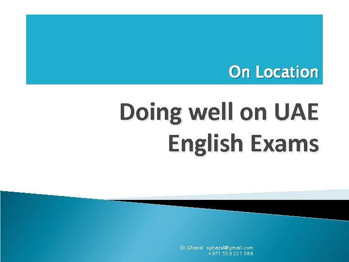 On Location Doing well on UAE English Exams Eli Ghazel eghazel@gmail. com +971 559