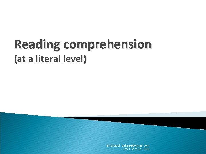 Reading comprehension (at a literal level) Eli Ghazel eghazel@gmail. com +971 559 221 588