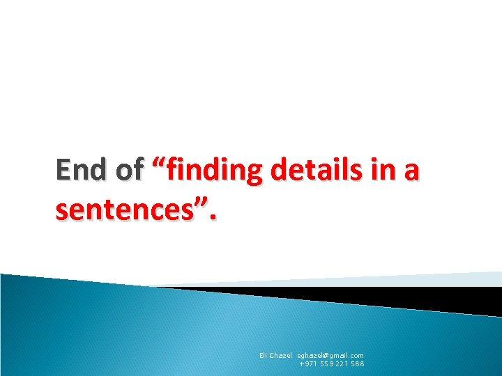 """End of """"finding details in a sentences"""". Eli Ghazel eghazel@gmail. com +971 559 221"""