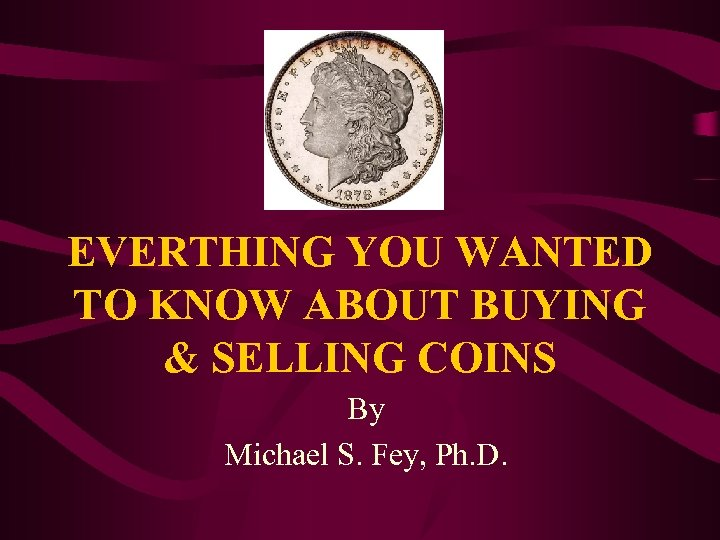 EVERTHING YOU WANTED TO KNOW ABOUT BUYING & SELLING COINS By Michael S. Fey,