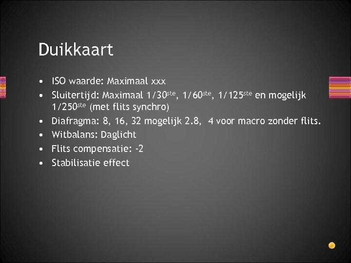 Duikkaart • ISO waarde: Maximaal xxx • Sluitertijd: Maximaal 1/30 ste, 1/60 ste, 1/125