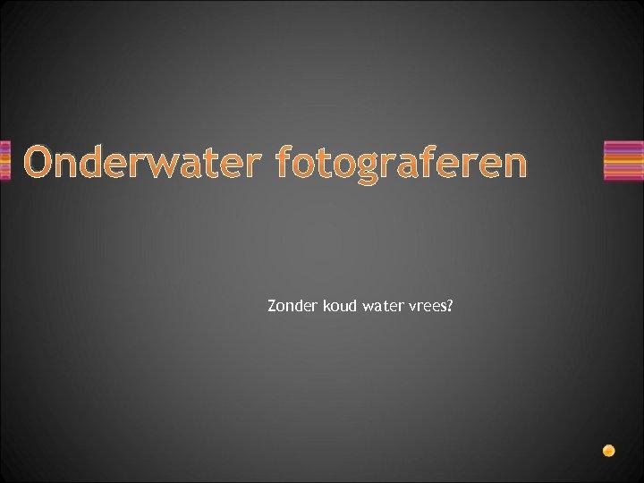 Onderwater fotograferen Zonder koud water vrees?