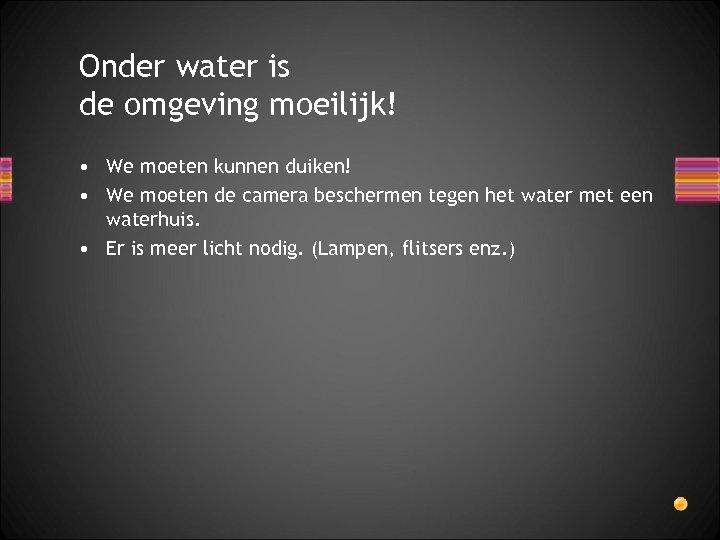Onder water is de omgeving moeilijk! • We moeten kunnen duiken! • We moeten
