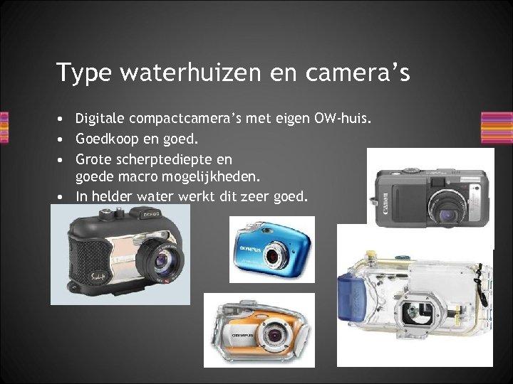 Type waterhuizen en camera's • Digitale compactcamera's met eigen OW-huis. • Goedkoop en goed.