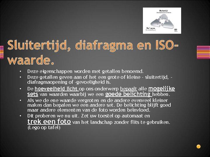 Sluitertijd, diafragma en ISOwaarde. • • • Deze eigenschappen worden met getallen benoemd. Deze